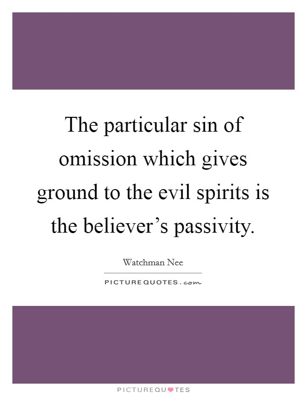 The particular sin of omission which gives ground to the evil spirits is the believer's passivity Picture Quote #1