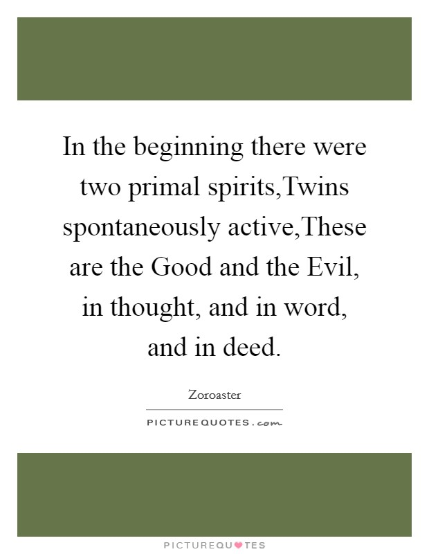 In the beginning there were two primal spirits,Twins spontaneously active,These are the Good and the Evil, in thought, and in word, and in deed Picture Quote #1