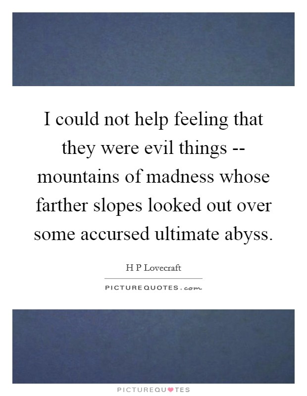 I could not help feeling that they were evil things -- mountains of madness whose farther slopes looked out over some accursed ultimate abyss Picture Quote #1