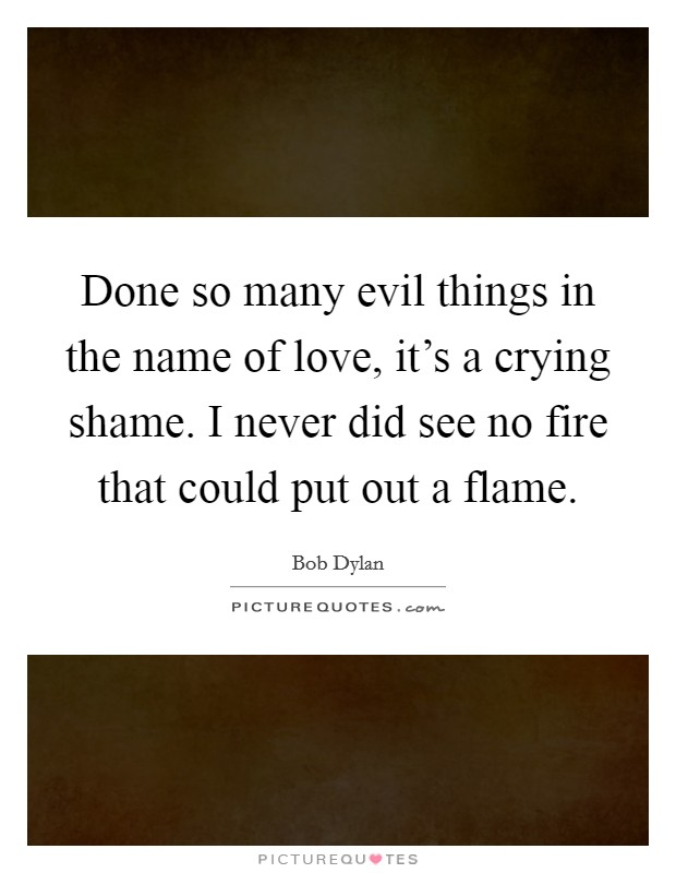 Done so many evil things in the name of love, it's a crying shame. I never did see no fire that could put out a flame. Picture Quote #1