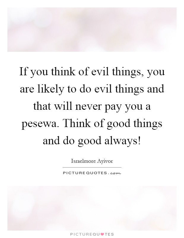 If you think of evil things, you are likely to do evil things and that will never pay you a pesewa. Think of good things and do good always! Picture Quote #1
