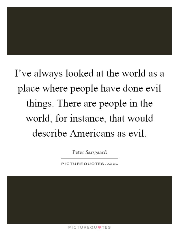 I've always looked at the world as a place where people have done evil things. There are people in the world, for instance, that would describe Americans as evil. Picture Quote #1