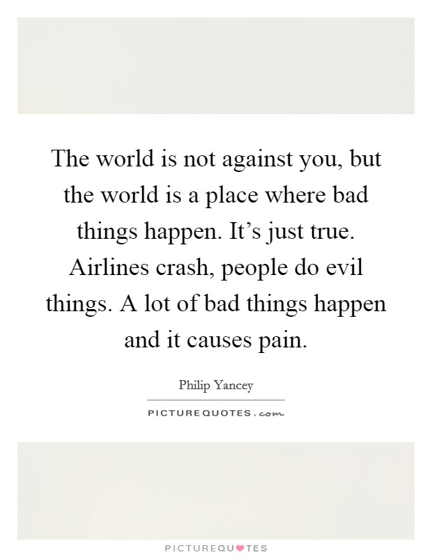 The world is not against you, but the world is a place where bad things happen. It's just true. Airlines crash, people do evil things. A lot of bad things happen and it causes pain Picture Quote #1