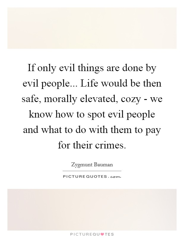 If only evil things are done by evil people... Life would be then safe, morally elevated, cozy - we know how to spot evil people and what to do with them to pay for their crimes Picture Quote #1