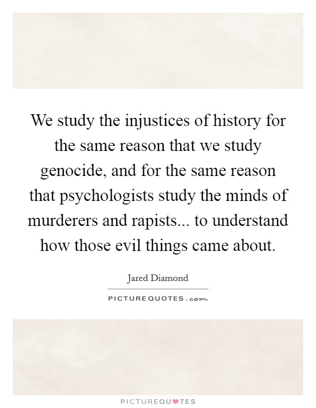 We study the injustices of history for the same reason that we study genocide, and for the same reason that psychologists study the minds of murderers and rapists... to understand how those evil things came about. Picture Quote #1