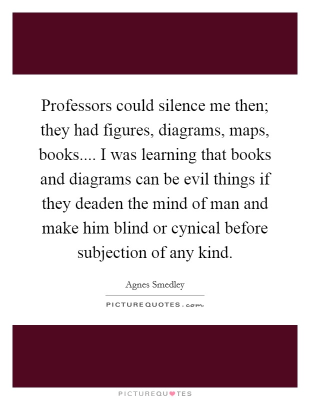 Professors could silence me then; they had figures, diagrams, maps, books.... I was learning that books and diagrams can be evil things if they deaden the mind of man and make him blind or cynical before subjection of any kind Picture Quote #1