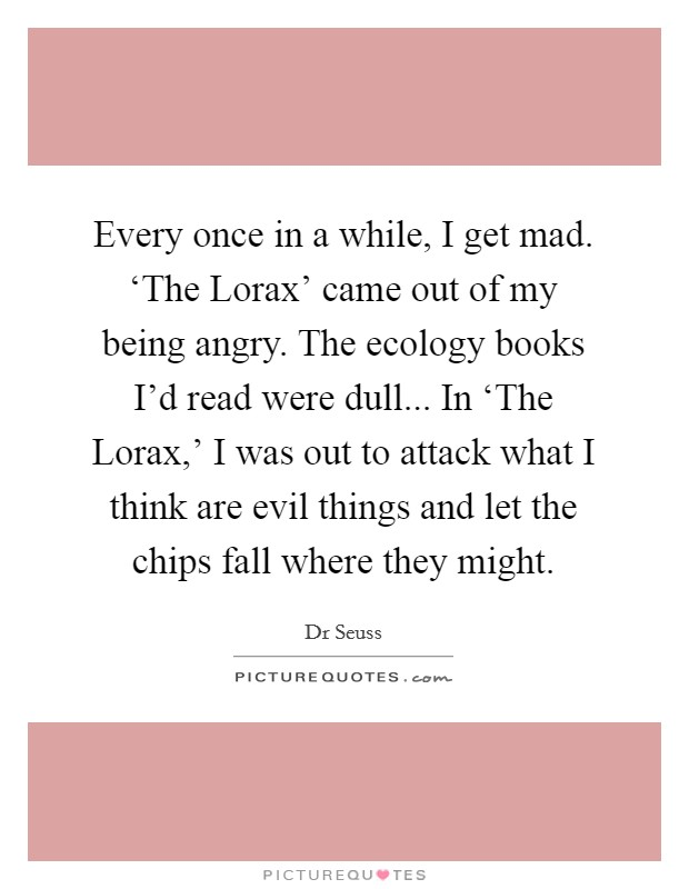 Every once in a while, I get mad. 'The Lorax' came out of my being angry. The ecology books I'd read were dull... In 'The Lorax,' I was out to attack what I think are evil things and let the chips fall where they might. Picture Quote #1