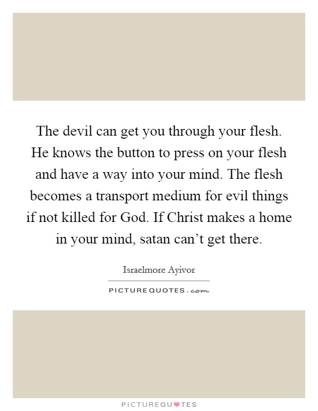 The devil can get you through your flesh. He knows the button to press on your flesh and have a way into your mind. The flesh becomes a transport medium for evil things if not killed for God. If Christ makes a home in your mind, satan can't get there. Picture Quote #1