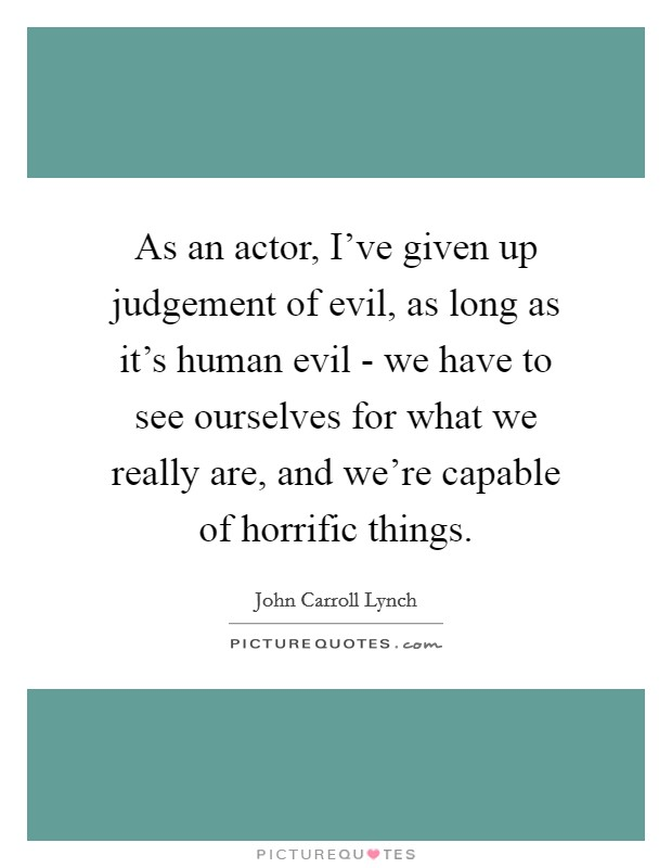 As an actor, I've given up judgement of evil, as long as it's human evil - we have to see ourselves for what we really are, and we're capable of horrific things Picture Quote #1