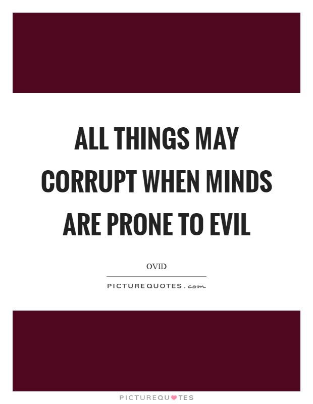 All things may corrupt when minds are prone to evil Picture Quote #1