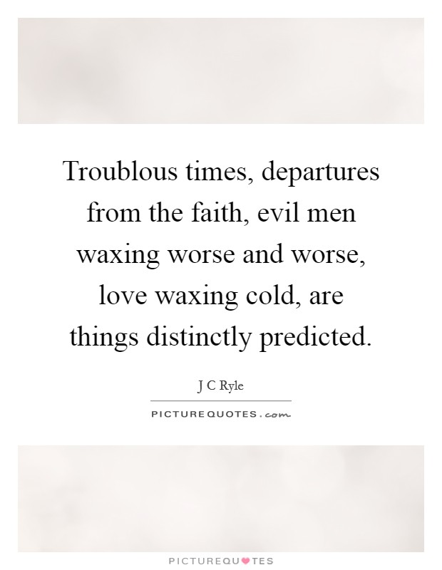 Troublous times, departures from the faith, evil men waxing worse and worse, love waxing cold, are things distinctly predicted Picture Quote #1