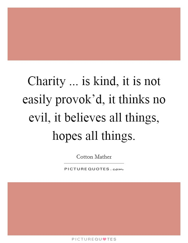 Charity ... is kind, it is not easily provok'd, it thinks no evil, it believes all things, hopes all things Picture Quote #1