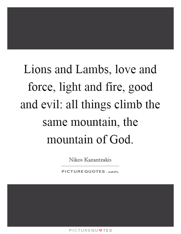 Lions and Lambs, love and force, light and fire, good and evil: all things climb the same mountain, the mountain of God Picture Quote #1