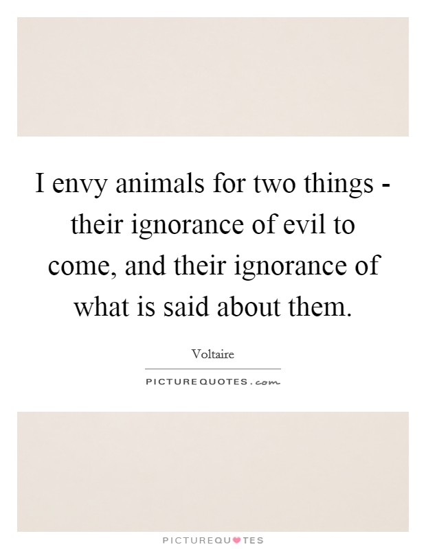 I envy animals for two things - their ignorance of evil to come, and their ignorance of what is said about them Picture Quote #1