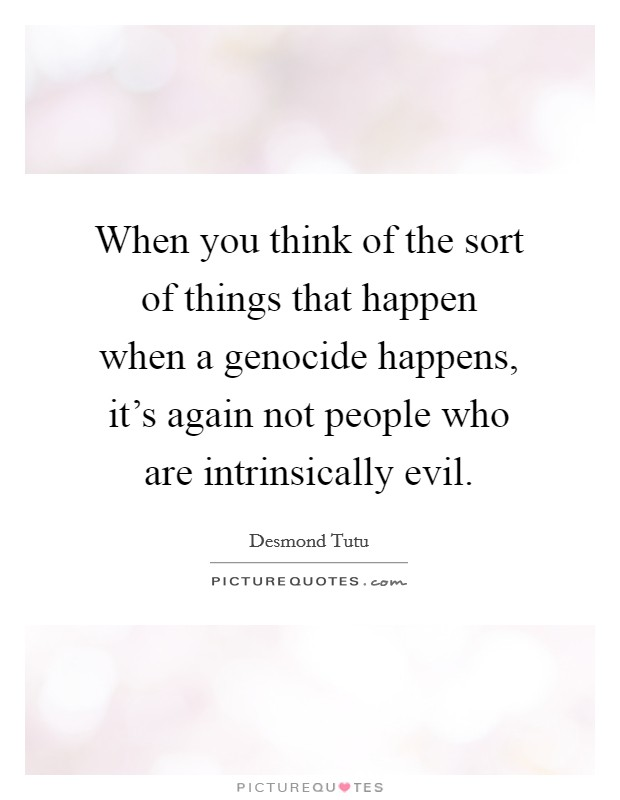 When you think of the sort of things that happen when a genocide happens, it's again not people who are intrinsically evil Picture Quote #1