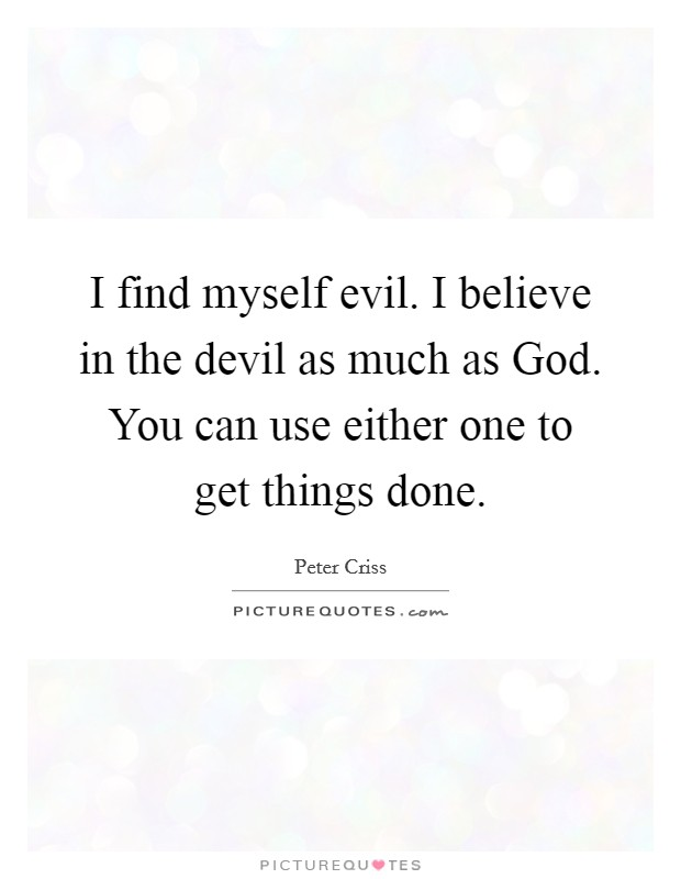 I find myself evil. I believe in the devil as much as God. You can use either one to get things done Picture Quote #1