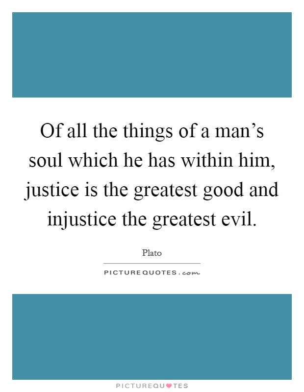 Of all the things of a man's soul which he has within him, justice is the greatest good and injustice the greatest evil Picture Quote #1