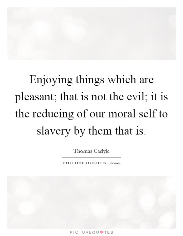 Enjoying things which are pleasant; that is not the evil; it is the reducing of our moral self to slavery by them that is Picture Quote #1