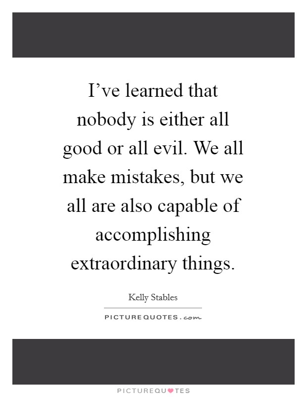I've learned that nobody is either all good or all evil. We all make mistakes, but we all are also capable of accomplishing extraordinary things Picture Quote #1