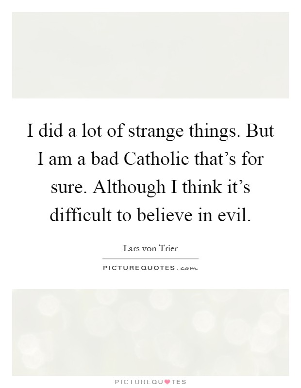 I did a lot of strange things. But I am a bad Catholic that's for sure. Although I think it's difficult to believe in evil Picture Quote #1