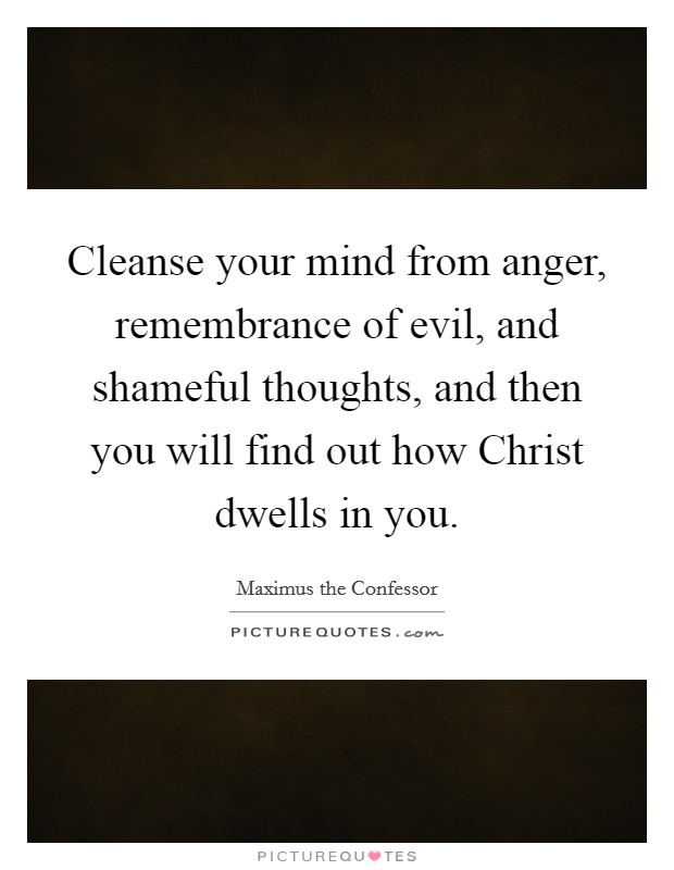 Cleanse your mind from anger, remembrance of evil, and shameful thoughts, and then you will find out how Christ dwells in you Picture Quote #1