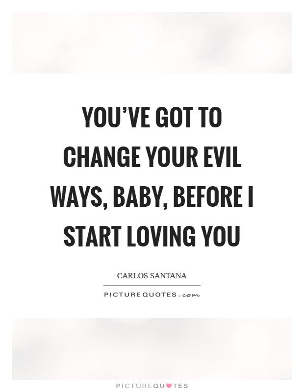 You've got to change your evil ways, baby, before I start loving you Picture Quote #1