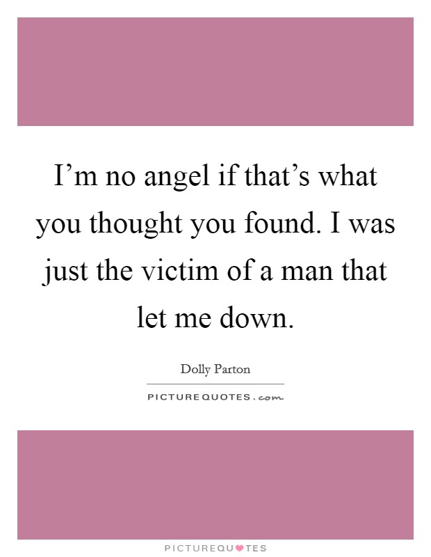 I'm no angel if that's what you thought you found. I was just the victim of a man that let me down Picture Quote #1