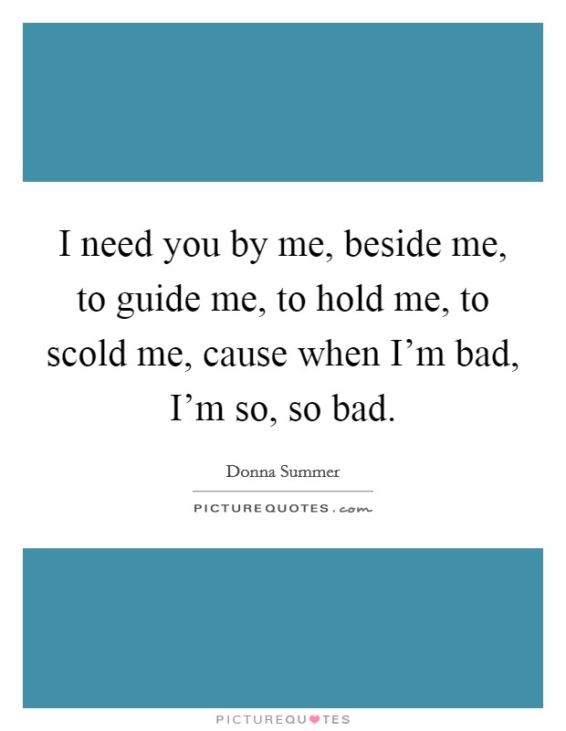 I need you by me, beside me, to guide me, to hold me, to scold me, cause when I'm bad, I'm so, so bad Picture Quote #1