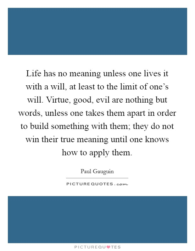 Life has no meaning unless one lives it with a will, at least to the limit of one's will. Virtue, good, evil are nothing but words, unless one takes them apart in order to build something with them; they do not win their true meaning until one knows how to apply them Picture Quote #1