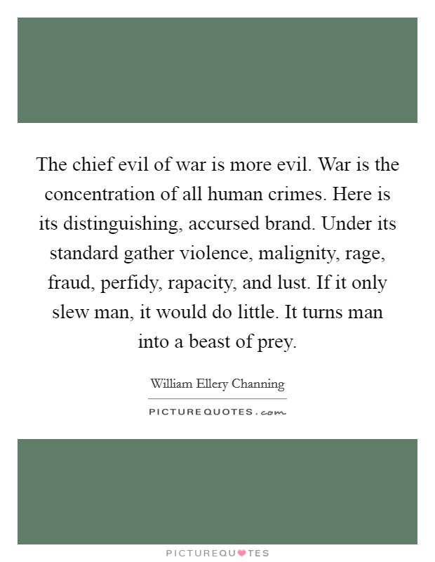 The chief evil of war is more evil. War is the concentration of all human crimes. Here is its distinguishing, accursed brand. Under its standard gather violence, malignity, rage, fraud, perfidy, rapacity, and lust. If it only slew man, it would do little. It turns man into a beast of prey Picture Quote #1