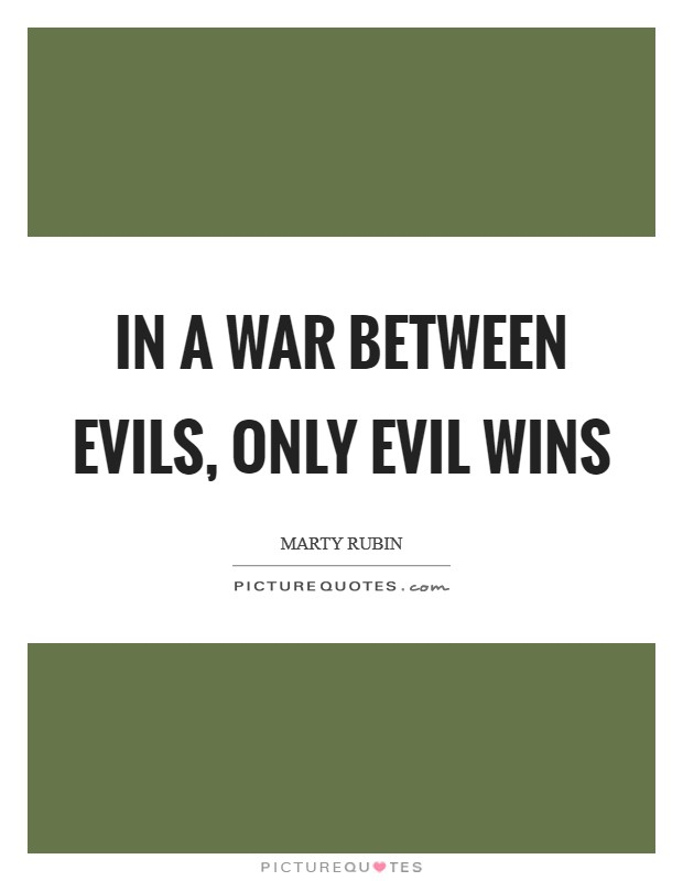 In a war between evils, only evil wins Picture Quote #1
