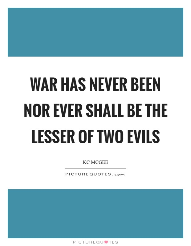 War has never been nor ever shall be the lesser of two evils Picture Quote #1