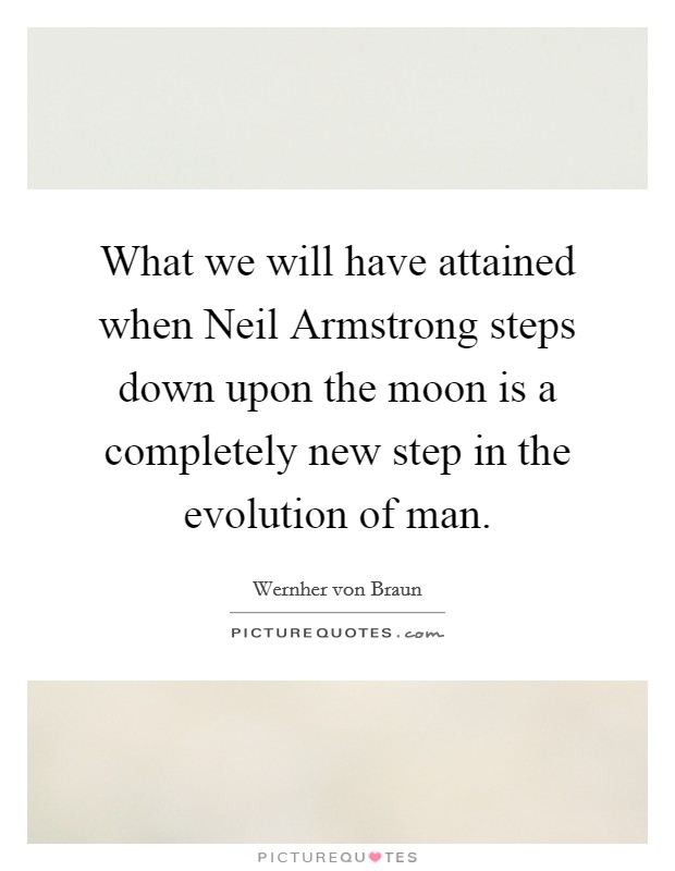 What we will have attained when Neil Armstrong steps down upon the moon is a completely new step in the evolution of man Picture Quote #1