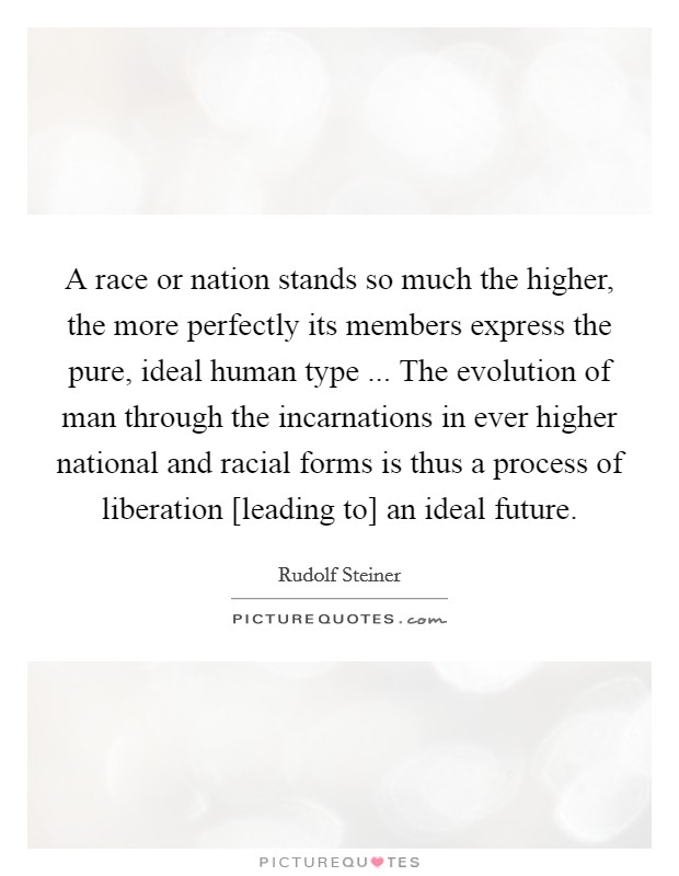 A race or nation stands so much the higher, the more perfectly its members express the pure, ideal human type ... The evolution of man through the incarnations in ever higher national and racial forms is thus a process of liberation [leading to] an ideal future Picture Quote #1