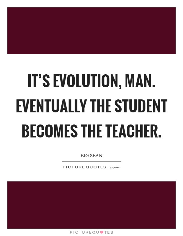 It's evolution, man. Eventually the student becomes the teacher Picture Quote #1
