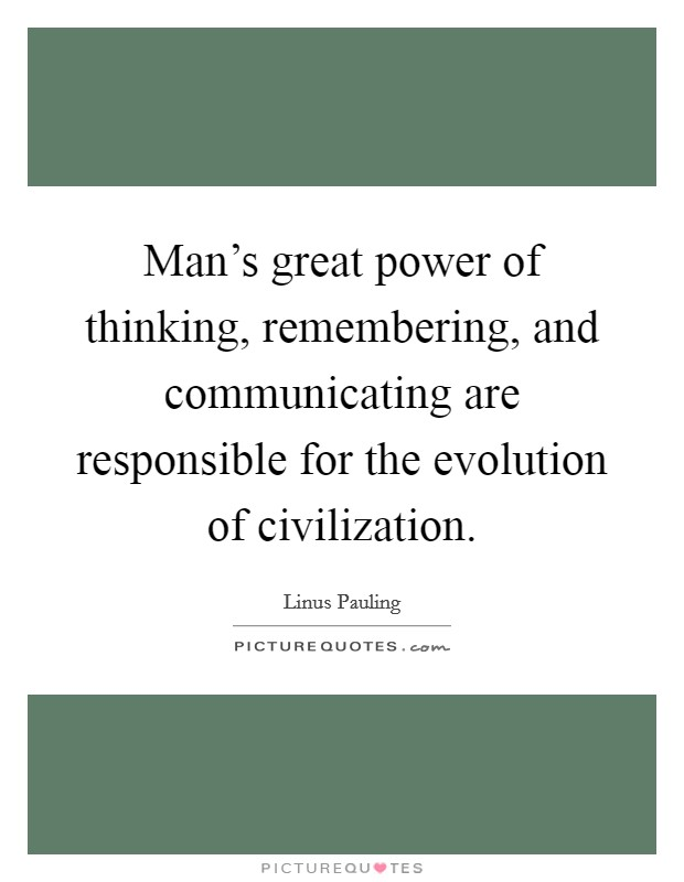 Man's great power of thinking, remembering, and communicating are responsible for the evolution of civilization Picture Quote #1