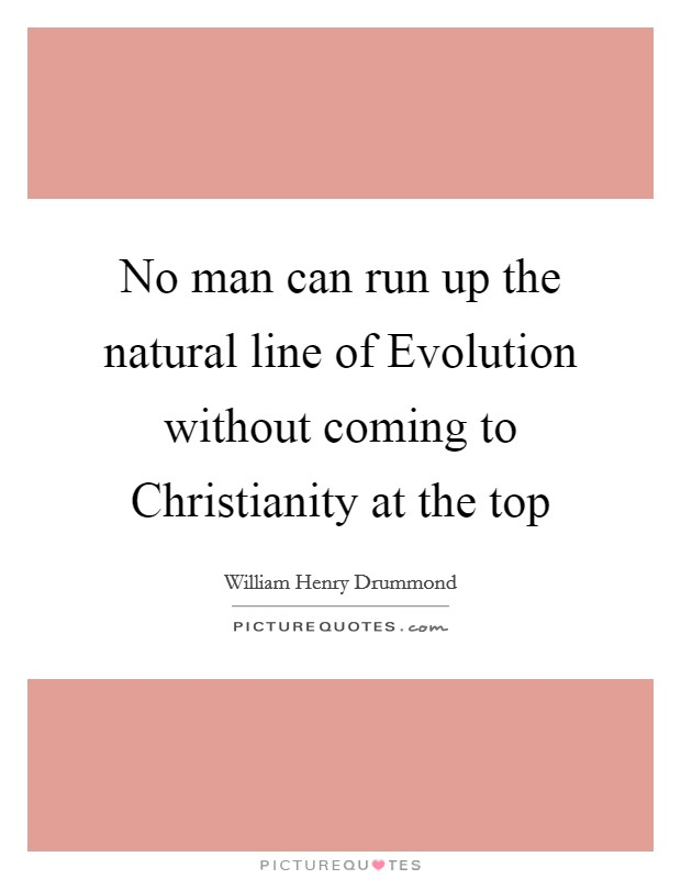 No man can run up the natural line of Evolution without coming to Christianity at the top Picture Quote #1