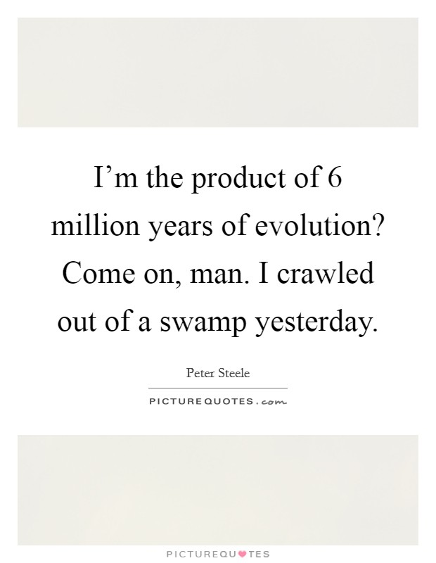 I'm the product of 6 million years of evolution? Come on, man. I crawled out of a swamp yesterday Picture Quote #1