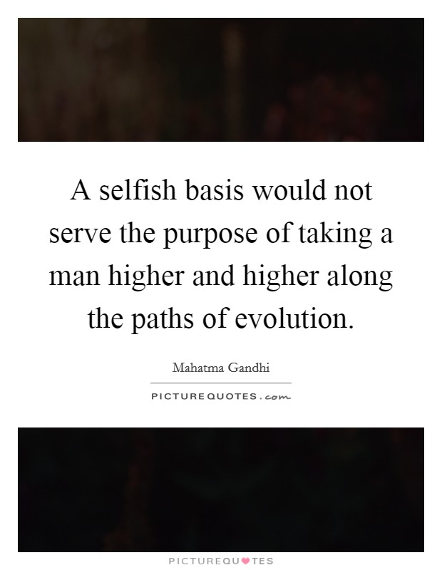 A selfish basis would not serve the purpose of taking a man higher and higher along the paths of evolution Picture Quote #1
