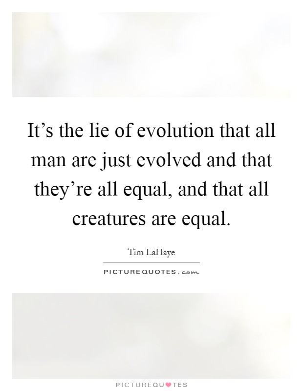It's the lie of evolution that all man are just evolved and that they're all equal, and that all creatures are equal Picture Quote #1