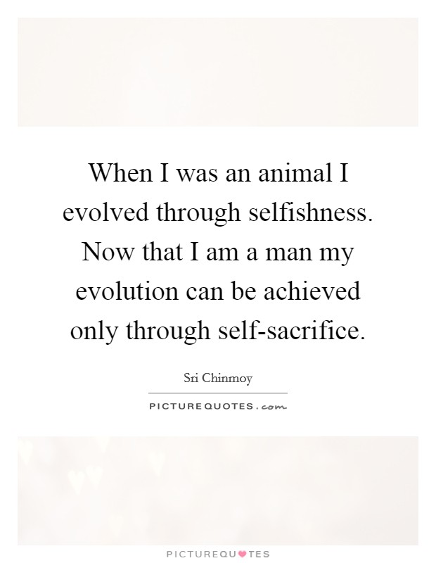 When I was an animal I evolved through selfishness. Now that I am a man my evolution can be achieved only through self-sacrifice Picture Quote #1