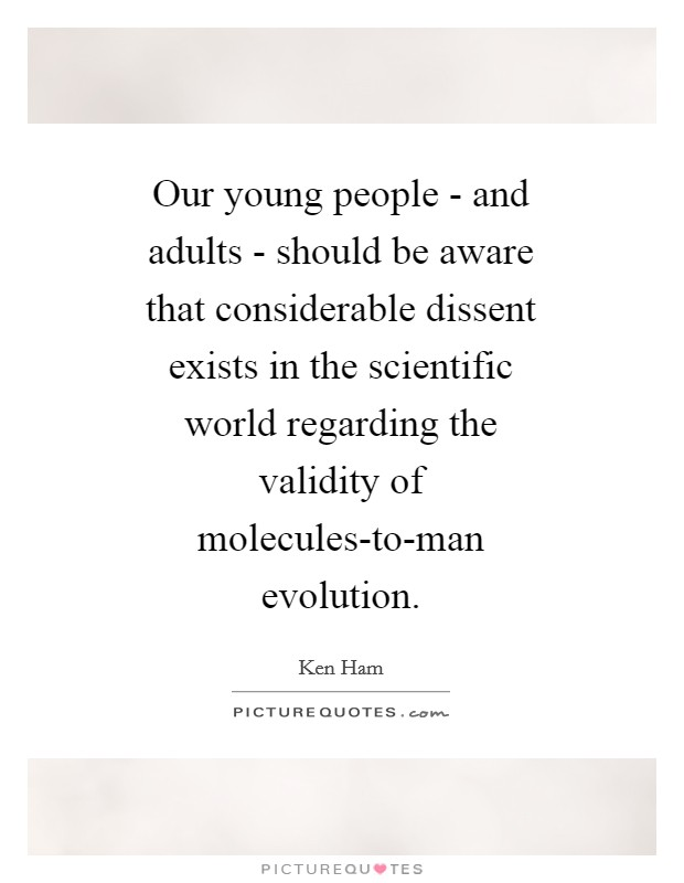Our young people - and adults - should be aware that considerable dissent exists in the scientific world regarding the validity of molecules-to-man evolution Picture Quote #1