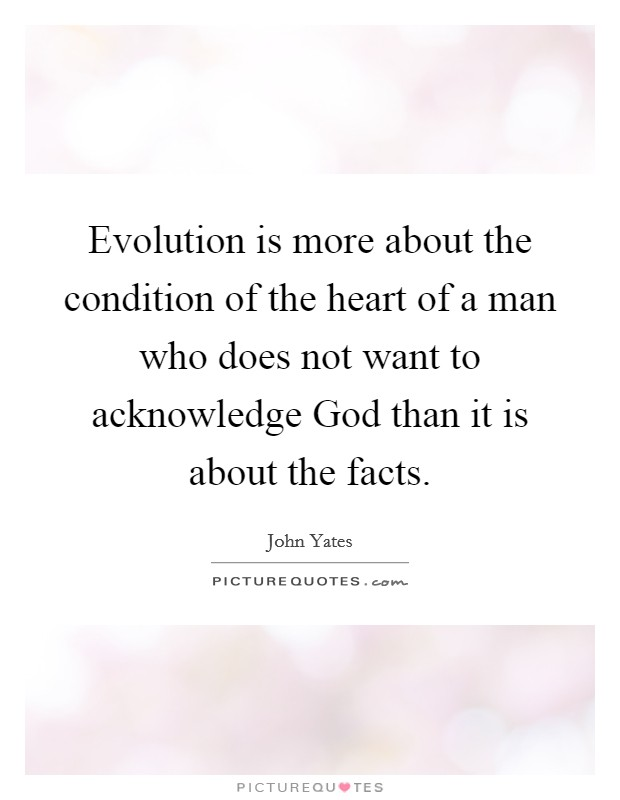 Evolution is more about the condition of the heart of a man who does not want to acknowledge God than it is about the facts Picture Quote #1
