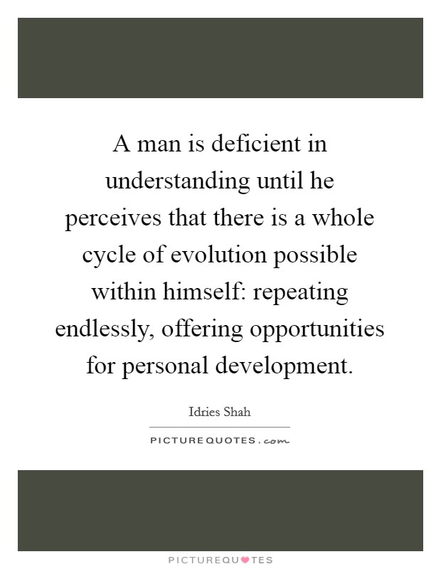 A man is deficient in understanding until he perceives that there is a whole cycle of evolution possible within himself: repeating endlessly, offering opportunities for personal development Picture Quote #1