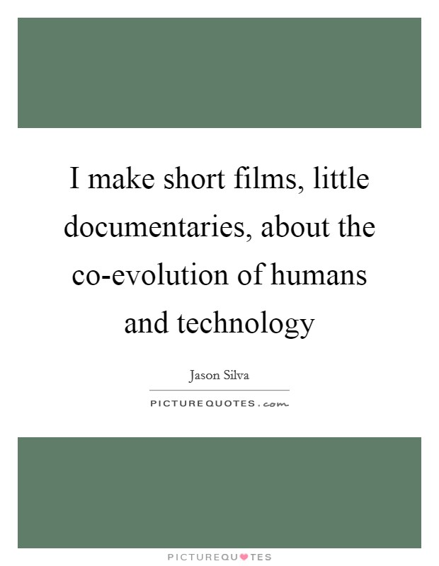 I make short films, little documentaries, about the co-evolution of humans and technology Picture Quote #1