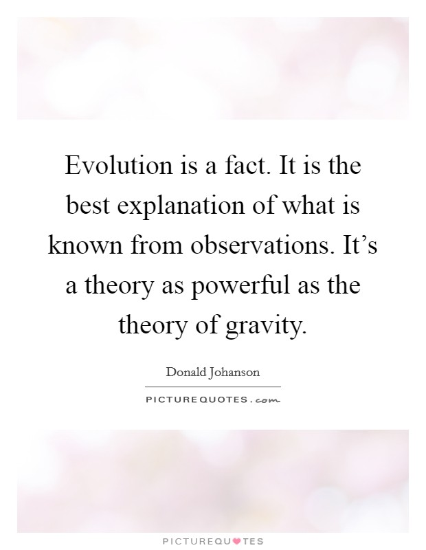 Evolution is a fact. It is the best explanation of what is known from observations. It's a theory as powerful as the theory of gravity. Picture Quote #1