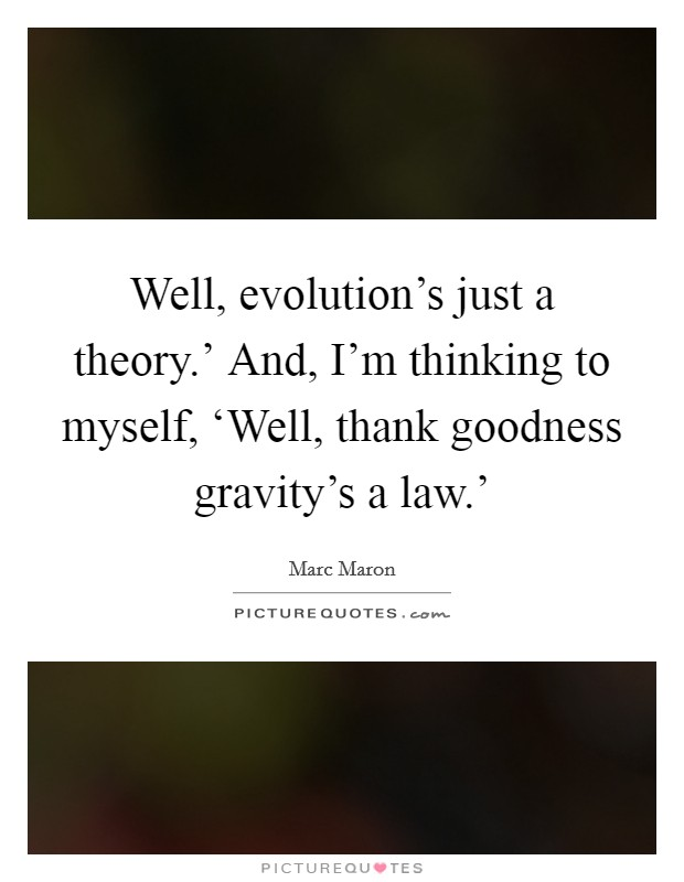 Well, evolution's just a theory.' And, I'm thinking to myself, 'Well, thank goodness gravity's a law.' Picture Quote #1