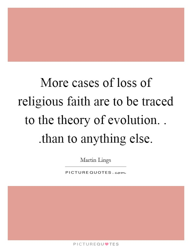 More cases of loss of religious faith are to be traced to the theory of evolution. . .than to anything else Picture Quote #1