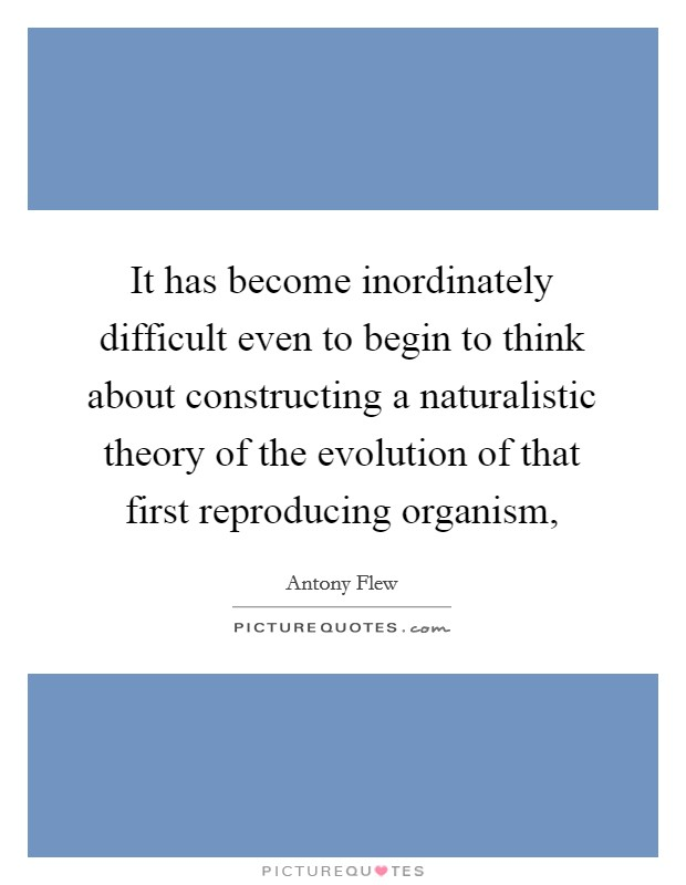 It has become inordinately difficult even to begin to think about constructing a naturalistic theory of the evolution of that first reproducing organism, Picture Quote #1