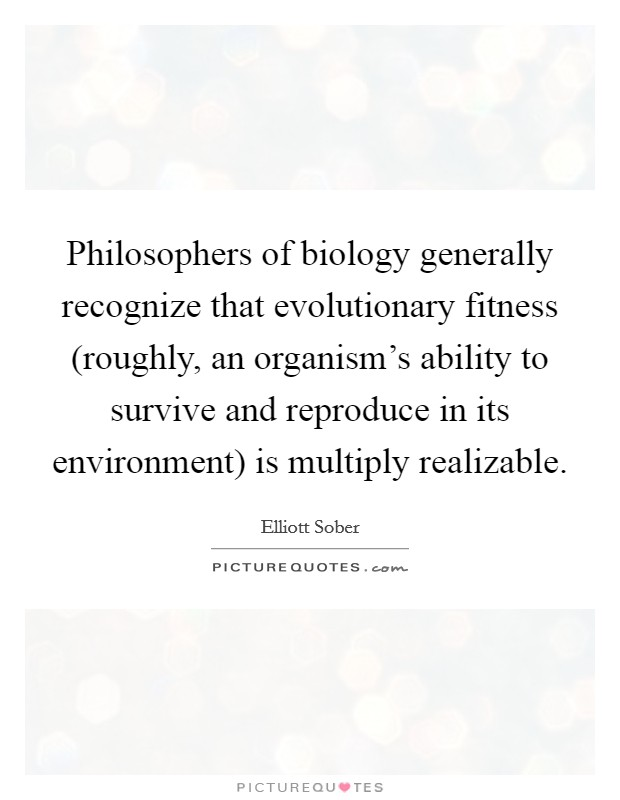 Philosophers of biology generally recognize that evolutionary fitness (roughly, an organism's ability to survive and reproduce in its environment) is multiply realizable Picture Quote #1
